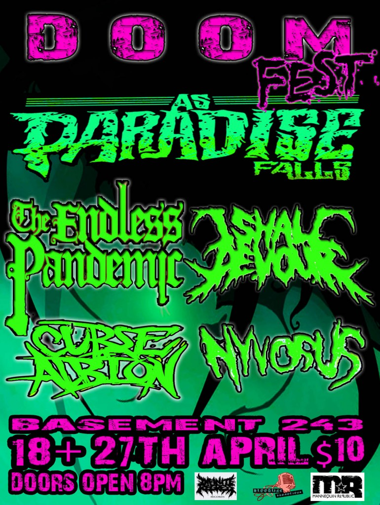 as paradise falls the endless pandemic i shall devour curse of albion nyvosus play brisbane's basement 243 in fortitude valley on saturday april 26 for doomfest. all live metal hardcore metalcore and deatchcore underground metal.