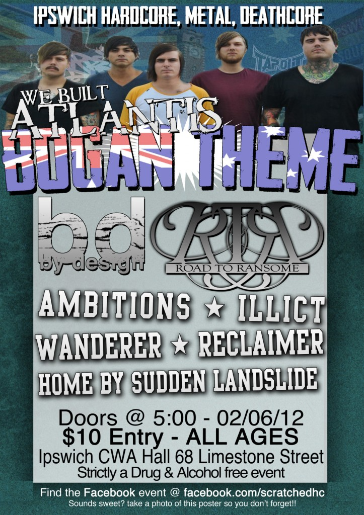 Saturday, June 2, at the Ipswich CWA Hall (68 Lime Street, Ipswich) starting 5:00 pm Entry is only $10 from New South Wales: We Built Atlantis and By Design, as well as local acts Ambitions, Illicit, Wanderer, Reclaimer and Home By Sudden Landslide. All this of course, plus Road To Ransome showcasing cuts from their brand new EP, Meanwhile, In The Sky... Bogan Theme Night party