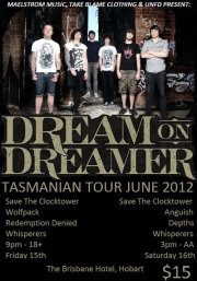 Featuring Dream On Dreamer, Save The Clocktower, Wolfpack, Redemption Denied and Whisperers Doors open at 9:00 pm $15 a ticket 18+ only (ID required) Presented by Maelstrom Music, Take Blame Clothing and UNFD The fabulous Dream On Dreamer are doing a special 2 show event in Hobart. Come out on Friday, June 15 to see part one at the Brisbane Hotel for this late night 18+ jam session. Featuring Tasmania's own Save The Clocktower and a heap of hardcore, metal, deathcore and alternative live music you can mosh to!